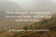 """Dear old world', she murmured, 'you are very lovely, and I am glad to be alive in you."""