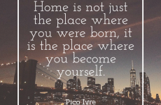 Home is not just the place where you were born, it is the place where you become yourself.